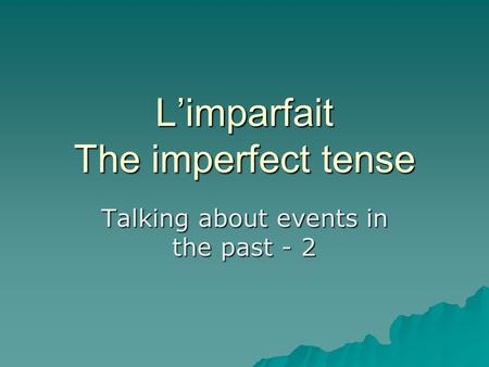 Limparfait The imperfect tense Talking about events in the past - 2.