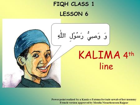 FIQH CLASS 1 LESSON 6 KALIMA 4 th line Power point realized by a Kaniz-e-Fatema for isale sawab of her mummy French version approved by Moulla Nissarhoussen.