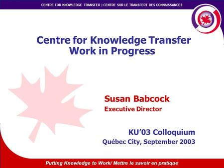 Putting Knowledge to Work/ Mettre le savoir en pratique CENTRE FOR KNOWLEDGE TRANSFER | CENTRE SUR LE TRANSFERT DES CONNAISSANCES Centre for Knowledge.