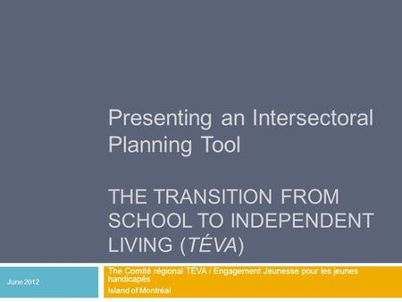 Presenting an Intersectoral Planning Tool THE TRANSITION FROM SCHOOL TO INDEPENDENT LIVING (TÉVA) The Comité régional TÉVA / Engagement Jeunesse pour les.