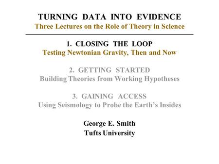 TURNING DATA INTO EVIDENCE Three Lectures on the Role of Theory in Science 1. CLOSING THE LOOP Testing Newtonian Gravity, Then and Now 2. GETTING STARTED.