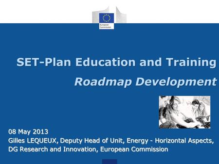 SET-Plan Education and Training Roadmap Development 08 May 2013 Gilles LEQUEUX, Deputy Head of Unit, Energy - Horizontal Aspects, DG Research and Innovation,