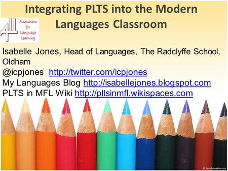 Integrating PLTS into the Modern Languages Classroom Isabelle Jones, Head of Languages, The Radclyffe School,