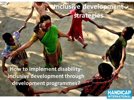 Inclusive development strategies How to implement disability- inclusive development through development programmes?