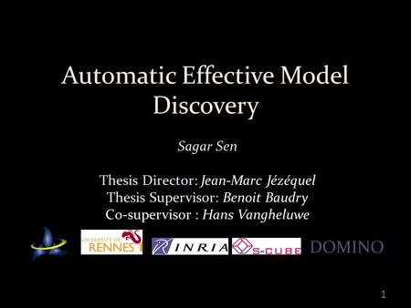 Automatic Effective Model Discovery Sagar Sen Thesis Director: Jean-Marc Jézéquel Thesis Supervisor: Benoit Baudry Co-supervisor : Hans Vangheluwe 1 DOMINO.