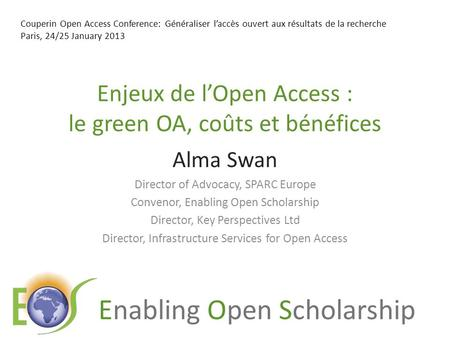 Enabling Open Scholarship Enjeux de lOpen Access : le green OA, coûts et bénéfices Alma Swan Director of Advocacy, SPARC Europe Convenor, Enabling Open.