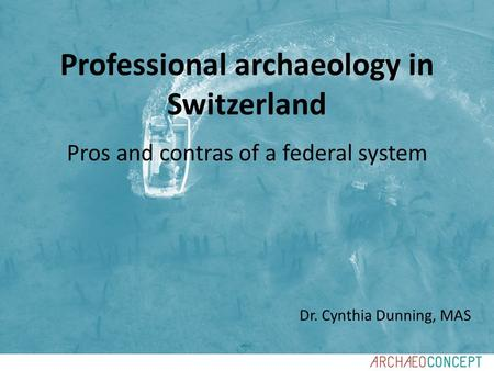Dr. Cynthia Dunning, MAS Professional archaeology in Switzerland Pros and contras of a federal system.