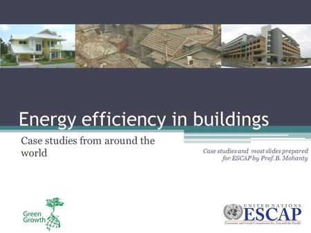 Energy efficiency in buildings Case studies from around the world Case studies and most slides prepared for ESCAP by Prof. B. Mohanty.