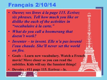 Français 2/10/14 Ouvrez vos livres á la page 115. Ecrivez six phrases. Tell how much you like or dislike the each of the activities in vocabulaire à la.