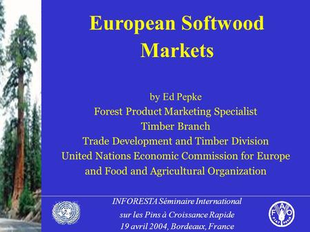 INFORESTA Séminaire International sur les Pins à Croissance Rapide 19 avril 2004, Bordeaux, France European Softwood Markets by Ed Pepke Forest Product.