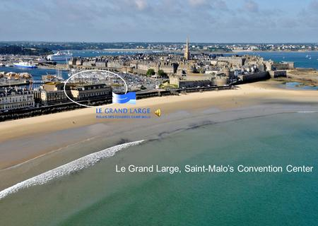 Le Grand Large, Saint-Malos Convention Center. DESTINATION SAINT MALO Brittany: a region renowned for the beauty of its amazing landscapes, the wealth.
