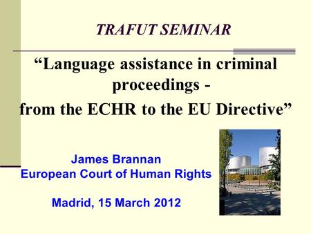 TRAFUT SEMINAR Language assistance in criminal proceedings - from the ECHR to the EU Directive James Brannan European Court of Human Rights Madrid, 15.