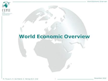 World Economic Overview M. Fouquin, H. Guimbard, C. Herzog & D. Unal December 2012 1.