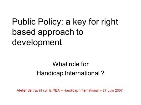 Public Policy: a key for right based approach to development What role for Handicap International ? Atelier de travail sur la RBA – Handicap International.