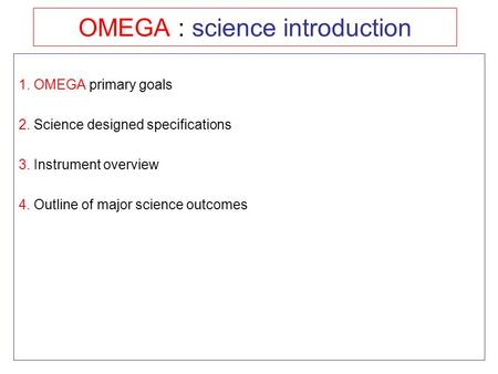 OMEGA : science introduction 1. OMEGA primary goals 2. Science designed specifications 3. Instrument overview 4. Outline of major science outcomes.