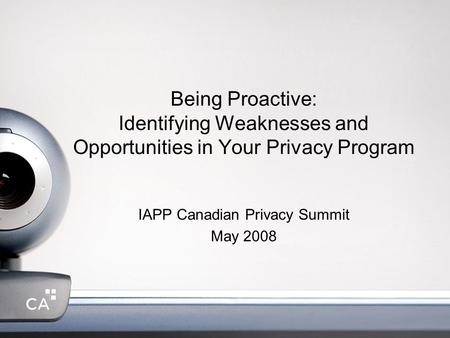 Being Proactive: Identifying Weaknesses and Opportunities in Your Privacy Program IAPP Canadian Privacy Summit May 2008.