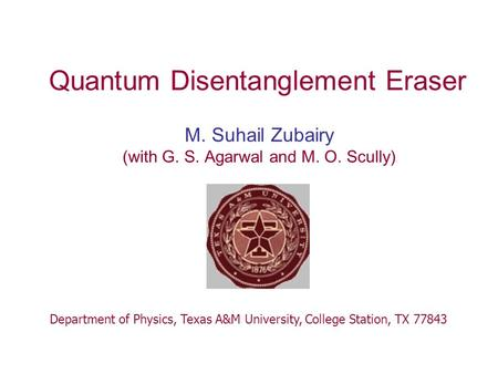 Quantum Disentanglement Eraser M. Suhail Zubairy (with G. S. Agarwal and M. O. Scully) Department of Physics, Texas A&M University, College Station, TX.