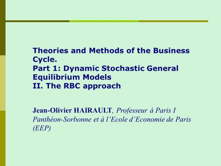 Theories and Methods of the Business Cycle. Part 1: Dynamic Stochastic General Equilibrium Models II. The RBC approach Jean-Olivier HAIRAULT, Professeur.