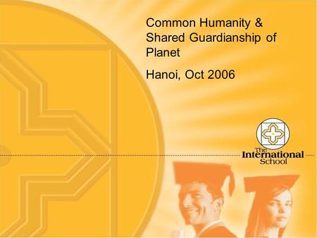 Common Humanity & Shared Guardianship of Planet Hanoi, Oct 2006.