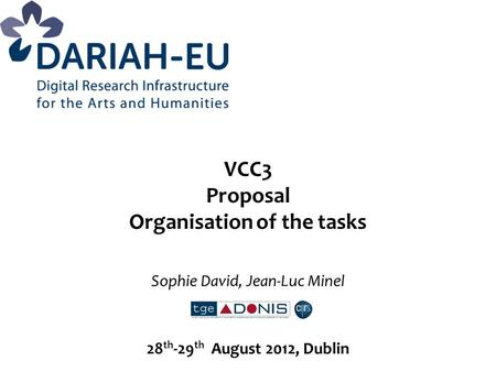 VCC3 Proposal Organisation of the tasks Sophie David, Jean-Luc Minel 28 th -29 th August 2012, Dublin.