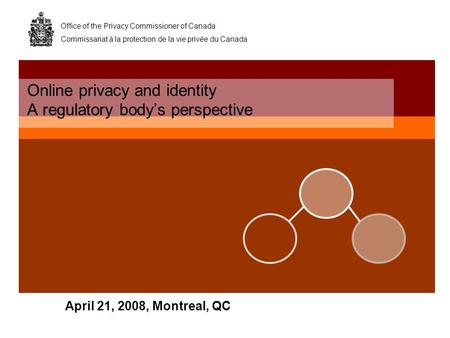 Office of the Privacy Commissioner of Canada Commissariat à la protection de la vie privée du Canada April 21, 2008, Montreal, QC Online privacy and identity.