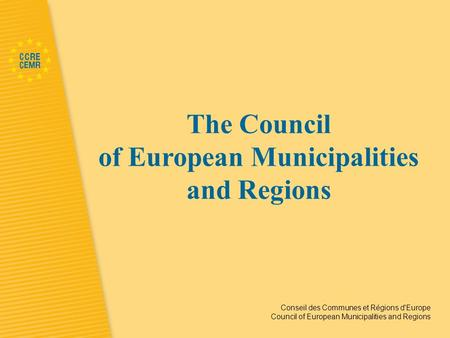 Conseil des Communes et Régions d'Europe Council of European Municipalities and Regions The Council of European Municipalities and Regions.