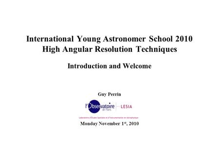 International Young Astronomer School 2010 High Angular Resolution Techniques Introduction and Welcome Guy Perrin Monday November 1 st, 2010.