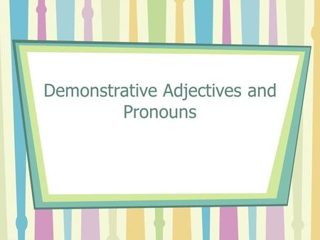 Demonstrative Adjectives and Pronouns. Remember that you use demonstrative adjectives to point out people or things that are nearby and farther away.