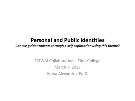 Personal and Public Identities Can we guide students through a self exploration using this theme? FLTWM Collaborative – Elms College March 7, 2013 Adina.