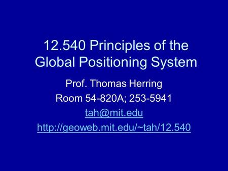 12.540 Principles of the Global Positioning System Prof. Thomas Herring Room 54-820A; 253-5941