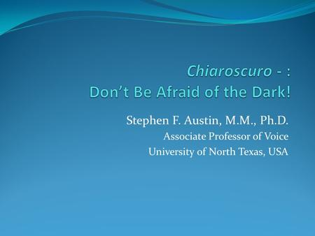Stephen F. Austin, M.M., Ph.D. Associate Professor of Voice University of North Texas, USA.