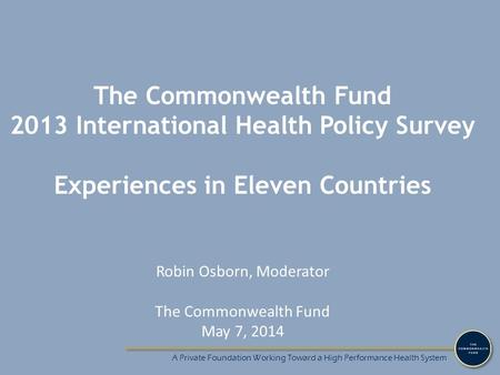 A Private Foundation Working Toward a High Performance Health System The Commonwealth Fund 2013 International Health Policy Survey Experiences in Eleven.