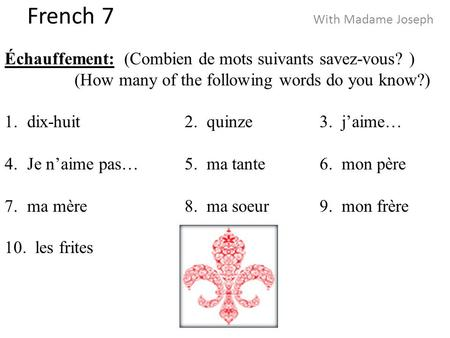 French 7 With Madame Joseph Échauffement: (Combien de mots suivants savez-vous? ) (How many of the following words do you know?) 1.dix-huit2. quinze3.
