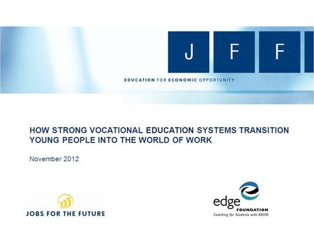 HOW STRONG VOCATIONAL EDUCATION SYSTEMS TRANSITION YOUNG PEOPLE INTO THE WORLD OF WORK November 2012.
