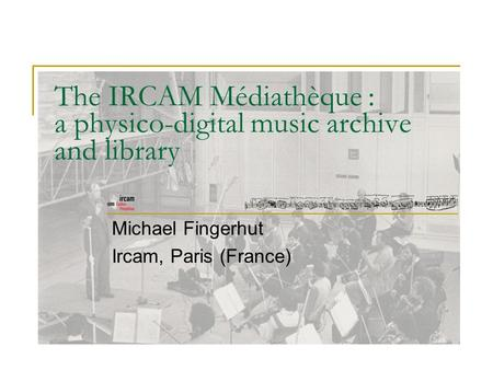 The IRCAM Médiathèque : a physico-digital music archive and library Michael Fingerhut Ircam, Paris (France)