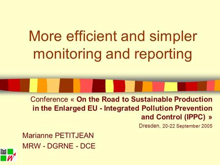 More efficient and simpler monitoring and reporting Conference « On the Road to Sustainable Production in the Enlarged EU - Integrated Pollution Prevention.
