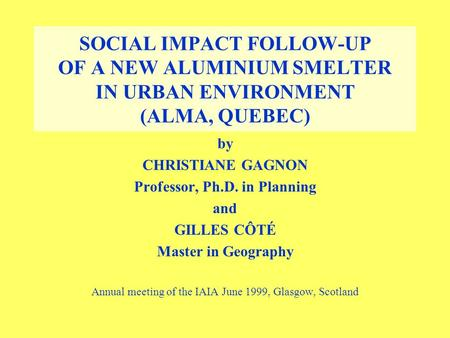 SOCIAL IMPACT FOLLOW-UP OF A NEW ALUMINIUM SMELTER IN URBAN ENVIRONMENT (ALMA, QUEBEC) by CHRISTIANE GAGNON Professor, Ph.D. in Planning and GILLES CÔTÉ