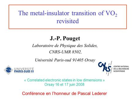 The metal-insulator transition of VO 2 revisited J.-P. Pouget Laboratoire de Physique des Solides, CNRS-UMR 8502, Université Paris-sud 91405 Orsay « Correlated.
