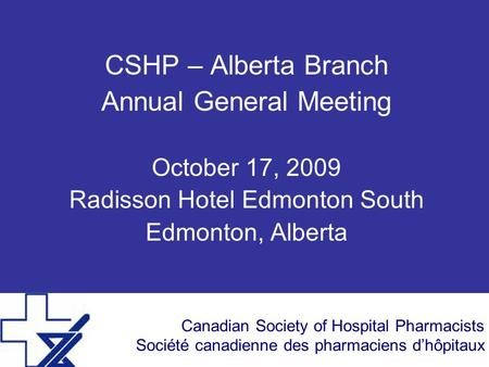 Canadian Society of Hospital Pharmacists Société canadienne des pharmaciens dhôpitaux CSHP – Alberta Branch Annual General Meeting October 17, 2009 Radisson.
