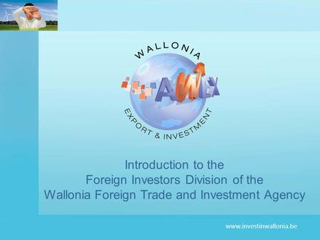 Www.investinwallonia.be Introduction to the Foreign Investors Division of the Wallonia Foreign Trade and Investment Agency.