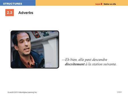 2.3 © and ® 2011 Vista Higher Learning, Inc. 2.3-1 Adverbs Eh bien, elle peut descendre discrètement à la station suivante.