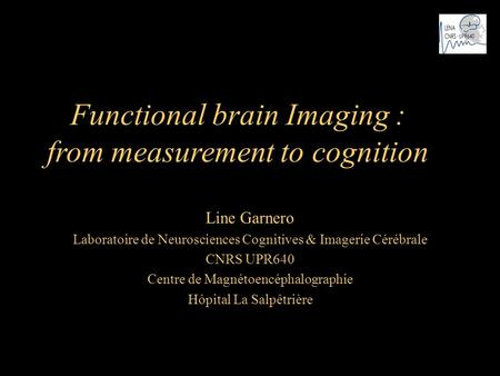 Functional brain Imaging : from measurement to cognition Line Garnero Laboratoire de Neurosciences Cognitives & Imagerie Cérébrale CNRS UPR640 Centre de.