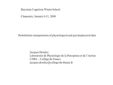 Bayesian Cognition Winter School Chamonix, January 6-11, 2008 Probabilistic interpretation of physiological and psychophysical data Jacques Droulez Laboratoire.