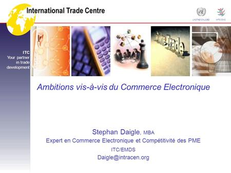 International Trade Centre ITC Your partner in trade development UNCTAD CNUCED WTO OMC Ambitions vis-à-vis du Commerce Electronique Stephan Daigle, MBA.