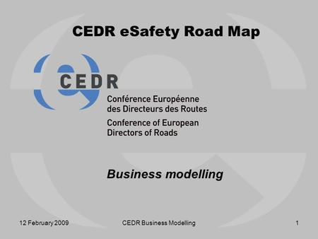 12 February 2009CEDR Business Modelling1 CEDR eSafety Road Map Business modelling.
