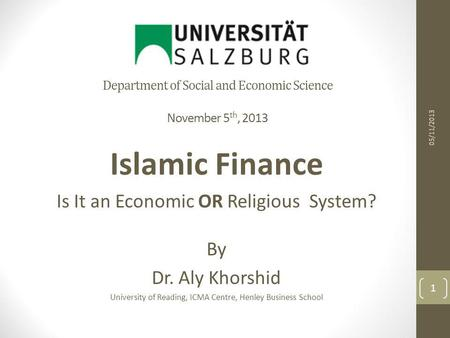 Department of Social and Economic Science November 5 th, 2013 Islamic Finance Is It an Economic OR Religious System? By Dr. Aly Khorshid University of.