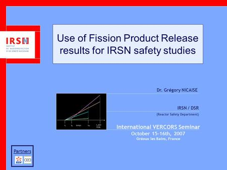 Use of Fission Product Release results for IRSN safety studies Dr. Grégory NICAISE IRSN / DSR (Reactor Safety Department) International VERCORS Seminar.