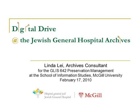 D g tal the Jewish General Hospital Arch ves Linda Lei, Archives Consultant for the GLIS 642 Preservation Management at the School of Information.