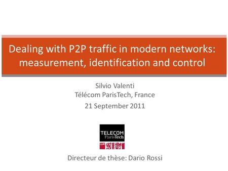 Silvio Valenti Télécom ParisTech, France 21 September 2011 Dealing with P2P traffic in modern networks: measurement, identification and control Directeur.