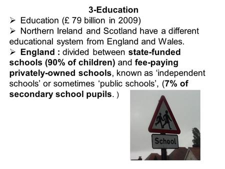 3-Education Education (£ 79 billion in 2009) Northern Ireland and Scotland have a different educational system from England and Wales. England : divided.